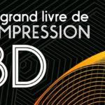"""""""Le grand livre de l'impression 3D"""" : le livre de référence pour se lancer"""